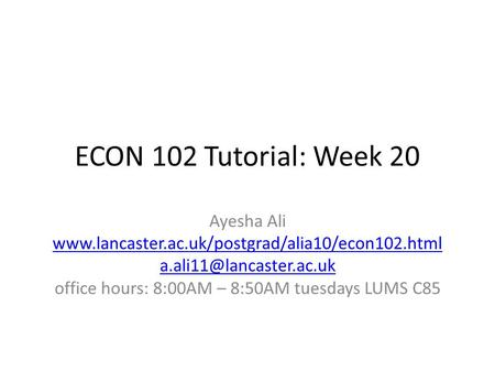 ECON 102 Tutorial: Week 20 Ayesha Ali  office hours: 8:00AM – 8:50AM tuesdays LUMS.