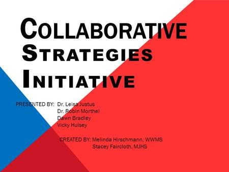 C OLLABORATIVE S TRATEGIES I NITIATIVE PRESENTED BY: Dr. Leisa Justus Dr. Robin Morthel Dawn Bradley Vicky Hulsey CREATED BY: Melinda Hirschmann, WWMS.