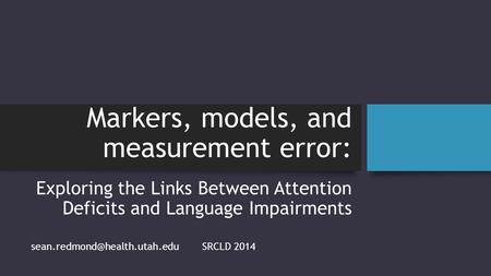 Markers, models, and measurement error: Exploring the Links Between Attention Deficits and <strong>Language</strong> Impairments SRCLD 2014.
