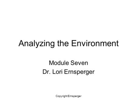 Copyright Ernsperger Analyzing the Environment Module Seven Dr. Lori Ernsperger.