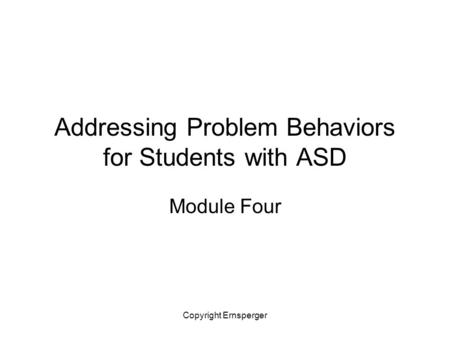 Copyright Ernsperger Addressing Problem Behaviors for Students with ASD Module Four.