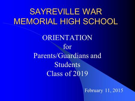 SAYREVILLE WAR MEMORIAL HIGH SCHOOL ORIENTATION for Parents/Guardians and Students Class of 2019 February 11, 2015.