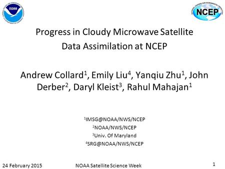 Progress in Cloudy Microwave Satellite Data Assimilation at NCEP Andrew Collard 1, Emily Liu 4, Yanqiu Zhu 1, John Derber 2, Daryl Kleist 3, Rahul Mahajan.