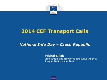 2014 CEF Transport Calls National Info Day – Czech Republic Michal Ziliak Innovation and Networks Executive Agency Prague, 28 November 2014.