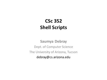 CSc 352 <strong>Shell</strong> <strong>Scripts</strong> Saumya Debray Dept. of Computer Science