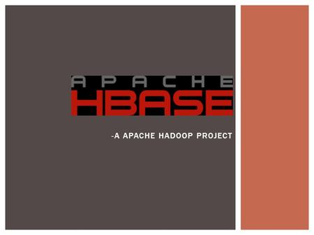-A APACHE HADOOP PROJECT.  History  Why use Hbase?  Hbase vs. HDFS  What is Hbase?  Hbase Data Model  Hbase Architecture  Acid properties in hbase.