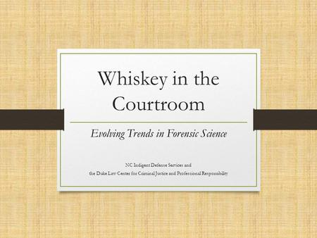 Whiskey in the Courtroom Evolving Trends in Forensic Science NC Indigent Defense Services and the Duke Law Center for Criminal Justice and Professional.