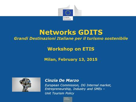 Networks GDITS Grandi Destinazioni Italiane per il turismo sostenibile Workshop on ETIS Milan, February 13, 2015 Cinzia De Marzo European Commission,