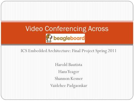 ICS Embedded Architecture: Final Project Spring 2011 Harold Bautista Hans Yeager Shannon Kesner Vaidehee Padgaonkar <strong>Video</strong> <strong>Conferencing</strong> Across.