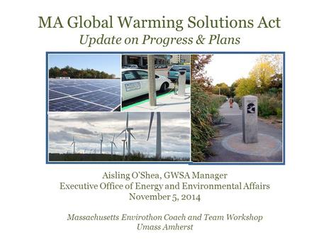 MA Global Warming Solutions Act Update on Progress & Plans Aisling O'Shea, GWSA Manager Executive Office of Energy and Environmental Affairs November 5,