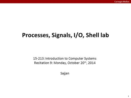 Carnegie Mellon 1 Processes, Signals, I/O, Shell lab 15-213: Introduction to Computer Systems Recitation 9: Monday, October 20 th, 2014 Sajjan.