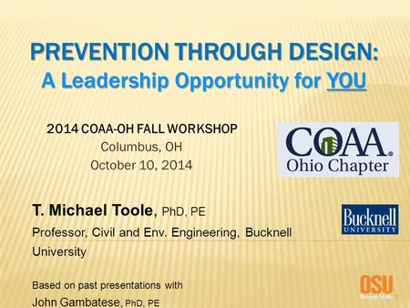 1 PREVENTION THROUGH DESIGN: A Leadership Opportunity for YOU 2014 COAA-OH FALL WORKSHOP Columbus, OH October 10, 2014 T. Michael Toole, PhD, PE Professor,