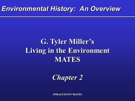 SPRAGUE ENV MATES Environmental History: An Overview G. Tyler Miller's Living in the Environment MATES Chapter 2 G. Tyler Miller's Living in the Environment.