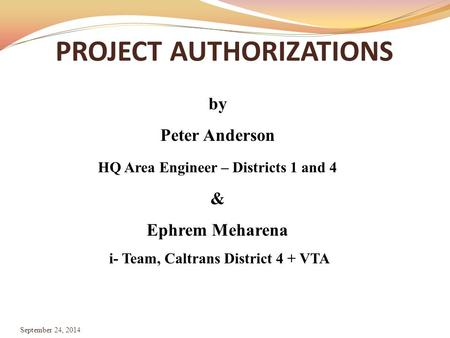 PROJECT AUTHORIZATIONS September 24, 2014 by Peter Anderson HQ Area Engineer – Districts 1 and 4 & Ephrem Meharena i- Team, Caltrans District 4 + VTA.