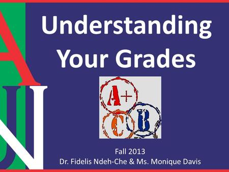 Understanding Your Grades Fall 2013 Dr. Fidelis Ndeh-Che & Ms. Monique Davis.