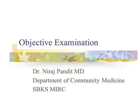 Objective Examination Dr. Niraj Pandit MD Department of Community Medicine SBKS MIRC.