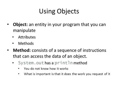 Using Objects Object: an entity in your program that you can manipulate Attributes Methods Method: consists of a sequence of instructions that can access.