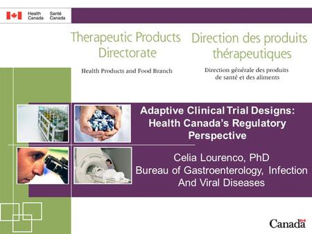 1 Adaptive Clinical Trial Designs: Health Canada's Regulatory Perspective Celia Lourenco, PhD Bureau of Gastroenterology, Infection And Viral Diseases.