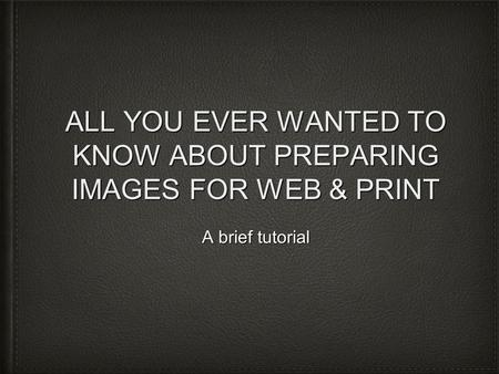 ALL YOU EVER WANTED TO KNOW ABOUT PREPARING IMAGES FOR WEB & PRINT A brief tutorial.