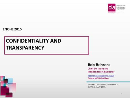 CONFIDENTIALITY AND TRANSPARENCY ENOHE CONFERENCE, INNSBRUCK, AUSTRIA, MAY 2015. Rob Behrens Chief Executive and Independent Adjudicator ENOHE 2015