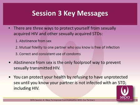 Session 3 Key Messages There are three ways to protect yourself from sexually acquired HIV and other sexually acquired STDs: 1. Abstinence from sex 2.