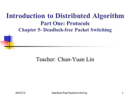 2015/7/2Deadlock-free Packet Switching1 Introduction to Distributed Algorithm Part One: Protocols Chapter 5- Deadlock-free Packet Switching Teacher: Chun-Yuan.