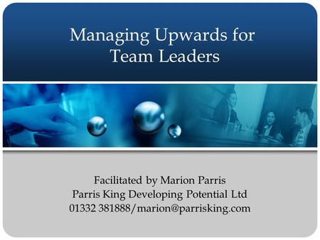 Managing Upwards for Team Leaders Facilitated by Marion Parris Parris King Developing Potential Ltd 01332