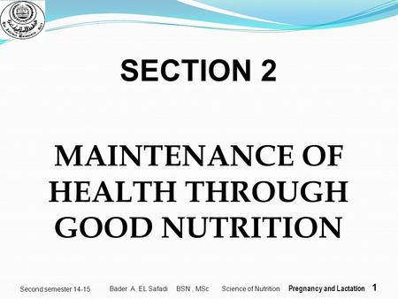 1 Second semester 14-15 SECTION 2 MAINTENANCE OF HEALTH THROUGH GOOD NUTRITION Bader A. EL Safadi BSN, MSc Science of Nutrition Pregnancy and Lactation.