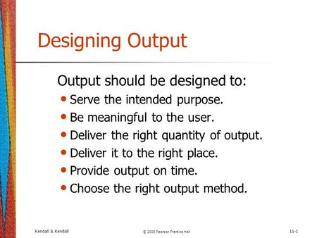 Kendall & Kendall © 2005 Pearson Prentice Hall 11-1 Designing Output Output should be designed to: Serve the intended purpose. Be meaningful to the user.