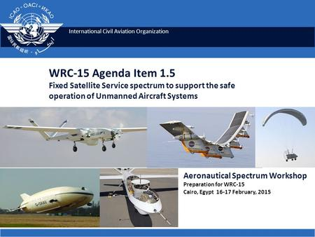International Civil Aviation Organization WRC-15 Agenda Item 1.5 Fixed Satellite Service spectrum to support the safe operation of Unmanned Aircraft Systems.