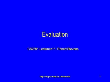 1http://img.cs.man.ac.uk/stevens Evaluation CS2391 Lecture n+1: Robert Stevens.