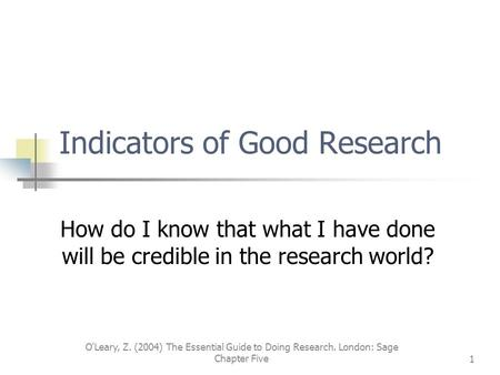 O'Leary, Z. (2004) The Essential Guide to Doing Research. London: Sage Chapter Five1 Indicators of Good Research How do I know that what I have done will.