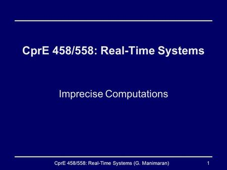 CprE 458/558: Real-Time Systems (G. Manimaran)1 CprE 458/558: Real-Time Systems Imprecise Computations.