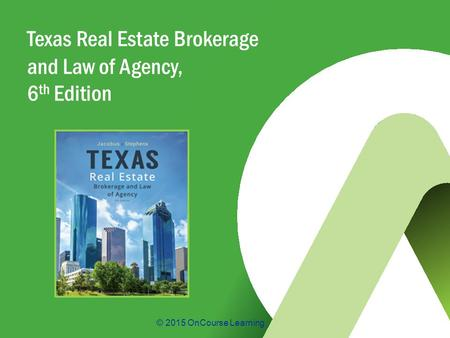 © 2015 OnCourse Learning Texas Real Estate Brokerage and Law of Agency, 6 th Edition.