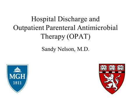 Hospital Discharge and Outpatient Parenteral Antimicrobial Therapy (OPAT) Sandy Nelson, M.D.