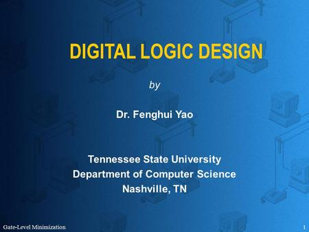 Gate-Level Minimization1 DIGITAL LOGIC DESIGN by Dr. Fenghui Yao Tennessee State University Department of Computer Science Nashville, TN.