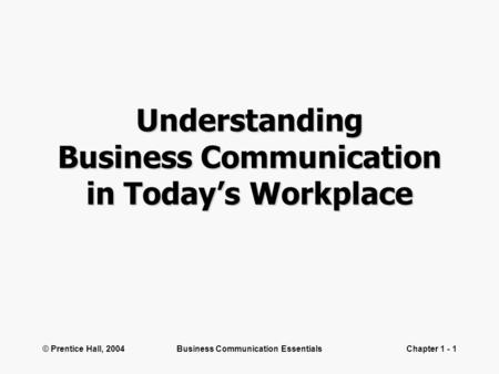 © Prentice Hall, 2004Business Communication EssentialsChapter 1 - 1 Understanding Business Communication in Today's Workplace.