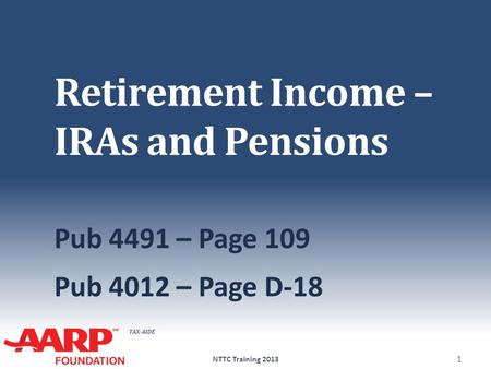 TAX-AIDE Retirement Income – IRAs and Pensions Pub 4491 – Page 109 Pub 4012 – Page D-18 NTTC Training 2013 1.