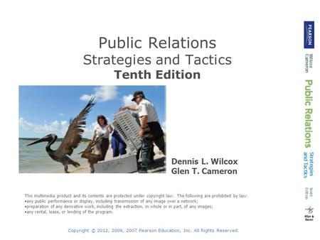 Copyright © 2012, 2009, 2007 Pearson Education, Inc. All Rights Reserved. Public Relations Strategies and Tactics Tenth Edition Dennis L. Wilcox Glen T.