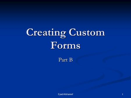 Eyad Alshareef 1 Creating Custom Forms Part B. 2Eyad Alshareef Lesson B Objectives After completing this lesson, you should be able to: Suppress default.