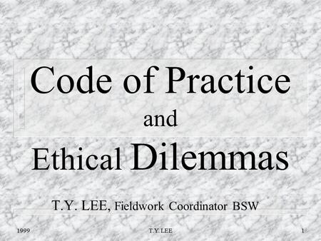 1999T.Y. LEE1 Code of Practice and Ethical Dilemmas T.Y. LEE, Fieldwork Coordinator BSW.