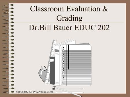 Copyright 2001 by Allyn and Bacon Classroom Evaluation & Grading Dr.Bill Bauer EDUC 202.