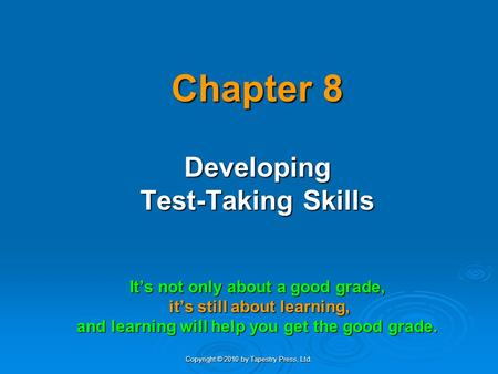 Copyright © 2010 by Tapestry Press, Ltd. Chapter 8 Developing Test-Taking Skills It's not only about a good grade, it's still about learning, it's still.