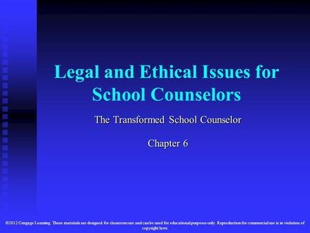 Legal and Ethical Issues for School Counselors The Transformed School Counselor Chapter 6 ©2012 Cengage Learning. These materials are designed for classroom.