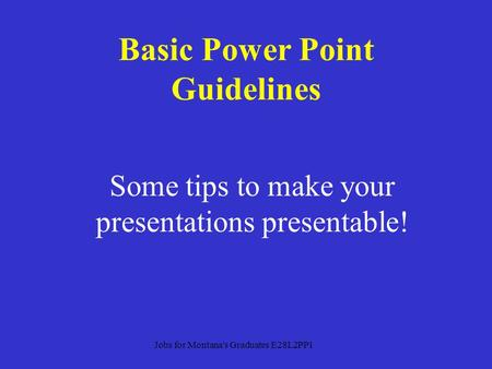 Some tips to make your presentations presentable! Basic Power Point Guidelines Jobs for Montana's Graduates E28L2PP1.