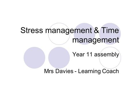 Stress management & Time management Year 11 assembly Mrs Davies - Learning Coach.