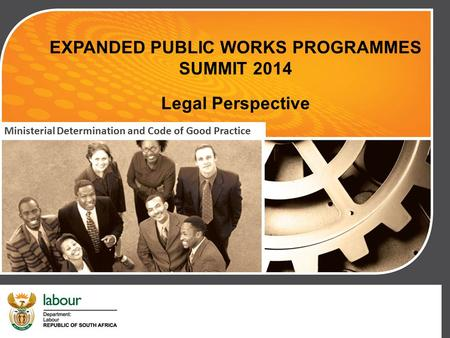 EXPANDED PUBLIC WORKS PROGRAMMES SUMMIT 2014 Legal Perspective Ministerial Determination and Code of Good Practice.