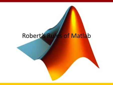 Robert's Rules of Matlab. Disclaimer: My usual processing flow is to use c or fortran codes linked together via tcsh scripts. I find Matlab to be really.