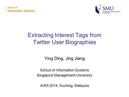 Extracting Interest Tags from Twitter User Biographies Ying Ding, Jing Jiang School of Information Systems Singapore Management University AIRS 2014, Kuching,