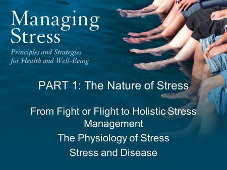 PART 1: The Nature of Stress From Fight or Flight to Holistic Stress Management The Physiology of Stress Stress and Disease.